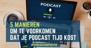 Vijf manieren om te voorkomen dat je podcast teveel tijd kost